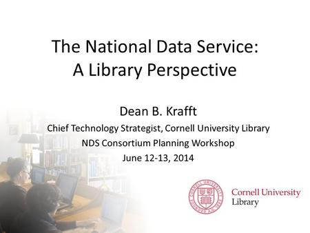 The National Data Service: A Library Perspective Dean B. Krafft Chief Technology Strategist, Cornell University Library NDS Consortium Planning Workshop.
