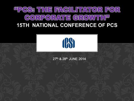27 th & 28 th JUNE 2014. PCS: The facilitator for Corporate Growth 15TH National Conference of Practicing Company Secretaries ORCHID, MUMBAI Date 27 th.