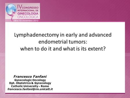 Francesco Fanfani Gynecologic Oncology Dpt. Obstetrics & Gynecology Catholic University - Rome Lymphadenectomy in early.