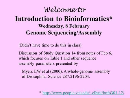 Welcome to Introduction to Bioinformatics* Wednesday, 8 February Genome Sequencing/Assembly (Didn't have time to do this in class) Discussion of Study.