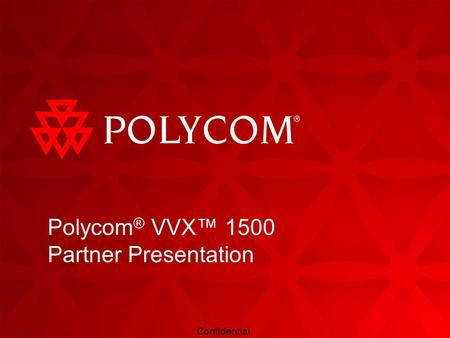 Confidential Polycom ® VVX™ 1500 Partner Presentation.