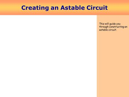 Creating an Astable Circuit This will guide you through constructing an astable circuit.