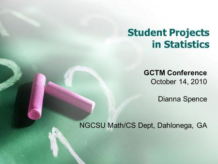 Student Projects in Statistics GCTM Conference October 14, 2010 Dianna Spence NGCSU Math/CS Dept, Dahlonega, GA.