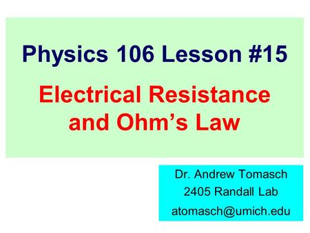 Physics 106 Lesson #15 Electrical Resistance and Ohm's Law Dr. Andrew Tomasch 2405 Randall Lab