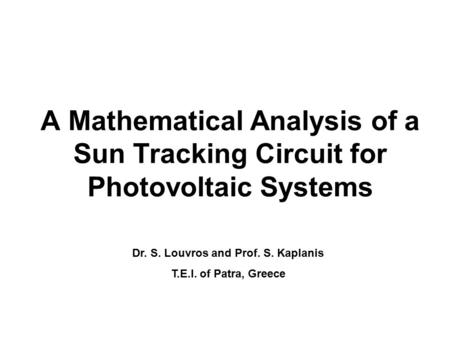 A Mathematical Analysis of a Sun Tracking Circuit for Photovoltaic Systems Dr. S. Louvros and Prof. S. Kaplanis T.E.I. of Patra, Greece.