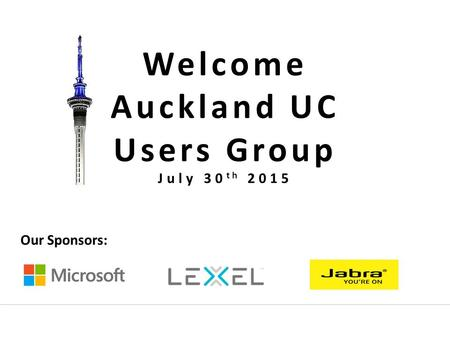 Welcome Auckland UC Users Group Our Sponsors: July 30 th 2015.