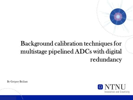 By Grégory Brillant Background calibration techniques for multistage pipelined ADCs with digital redundancy.