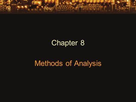 Chapter 8 Methods of Analysis. Constant Current Sources Maintains the same current in the branch of the circuit regardless of how components are connected.