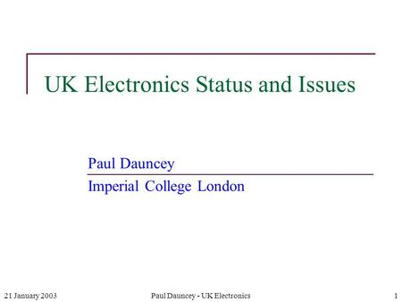 21 January 2003Paul Dauncey - UK Electronics1 UK Electronics Status and Issues Paul Dauncey Imperial College London.