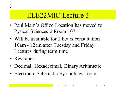 ELE22MIC Lecture 3 Paul Main's Office Location has moved to Pysical Sciences 2 Room 107 Will be available for 2 hours consultation 10am - 12am after Tuesday.