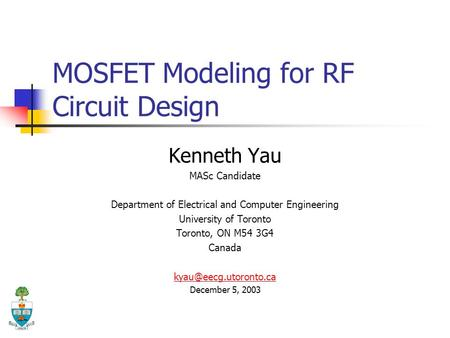 MOSFET Modeling for RF Circuit Design Kenneth Yau MASc Candidate Department of Electrical and Computer Engineering University of Toronto Toronto, ON M54.