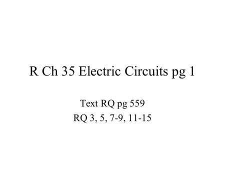R Ch 35 Electric <strong>Circuits</strong> pg 1 Text RQ pg 559 RQ 3, 5, 7-9, 11-15.