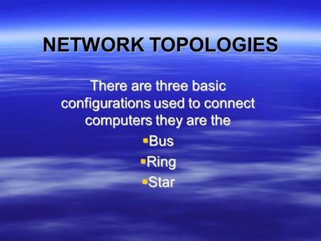 NETWORK TOPOLOGIES There are three basic configurations used to connect computers they are the  Bus  Ring  Star.