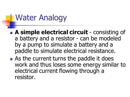 Water Analogy A simple electrical circuit - consisting of a battery and a resistor - can be modeled by a pump to simulate a battery and a paddle to simulate.