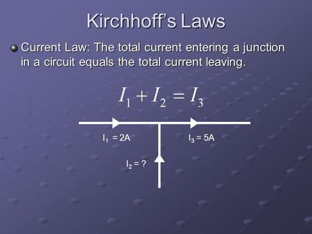 Kirchhoff's Laws Current Law: The total current entering a junction in a circuit equals the total current leaving. I 1 = 2A I 2 = ? I 3 = 5A.