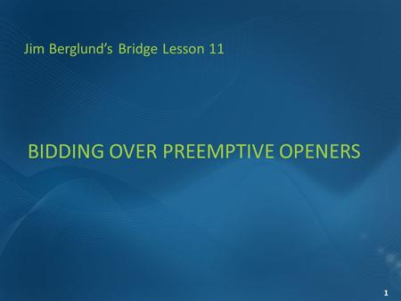 BIDDING OVER PREEMPTIVE OPENERS Jim Berglund's Bridge Lesson 11 1.