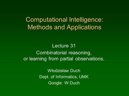 Computational Intelligence: Methods and Applications Lecture 31 Combinatorial reasoning, or learning from partial observations. Włodzisław Duch Dept. of.