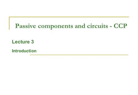 Passive components and circuits - CCP Lecture 3 Introduction.