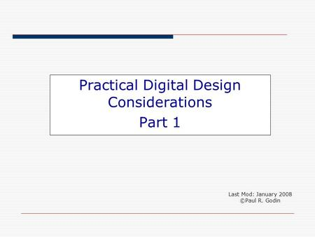 Practical Digital Design Considerations Part 1 Last Mod: January 2008 ©Paul R. Godin.