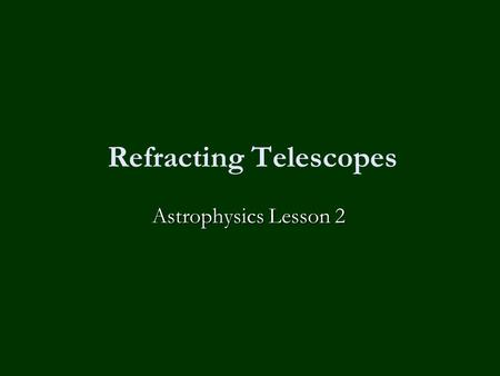 Refracting Telescopes Astrophysics Lesson 2. Homework No homework except to revise for the mock exam on Friday!