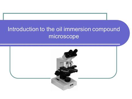 Introduction to the oil immersion compound microscope.