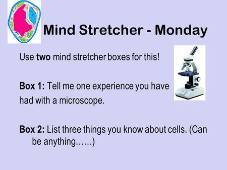 Mind Stretcher - Monday Use two mind stretcher boxes for this! Box 1: Tell me one experience you have had with a microscope. Box 2: List three things.