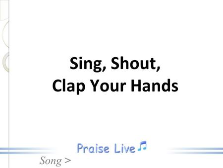 Song > Sing, Shout, Clap Your Hands. Song > Sing, shout, clap your hands, Give praise unto your maker, Make a joyful noise unto the Lord, Sing, shout,