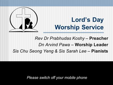 Lord's Day Worship Service Rev Dr Prabhudas Koshy – Preacher Dn Arvind Pawa – Worship Leader Sis Chu Seong Yeng & Sis Sarah Lee – Pianists Please switch.