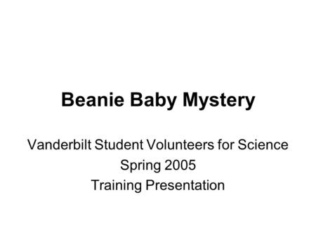 Beanie Baby Mystery Vanderbilt Student Volunteers for Science Spring 2005 Training Presentation.