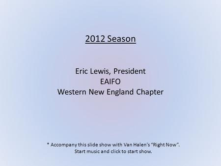 "2012 Season Eric Lewis, President EAIFO Western New England Chapter * Accompany this slide show with Van Halen's ""Right Now"". Start music and click to."