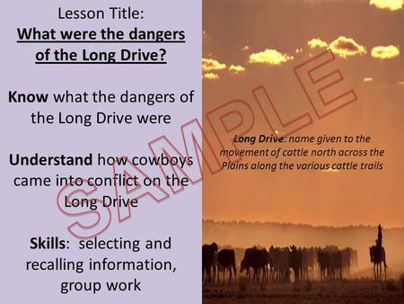 Lesson Title: What were the dangers of the Long Drive? Know what the dangers of the Long Drive were Understand how cowboys came into conflict on the Long.