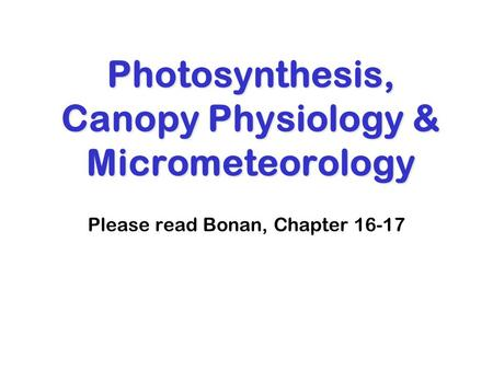 Photosynthesis, Canopy Physiology & Micrometeorology Please read Bonan, Chapter 16-17.