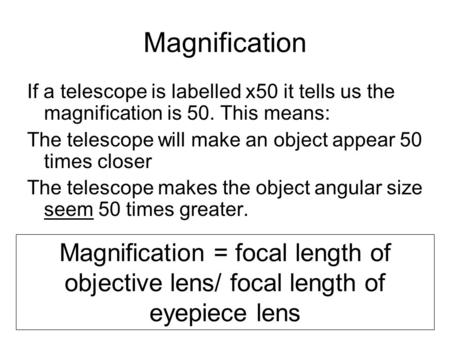 Magnification If a telescope is labelled x50 it tells us the magnification is 50. This means: The telescope will make an object appear 50 times closer.
