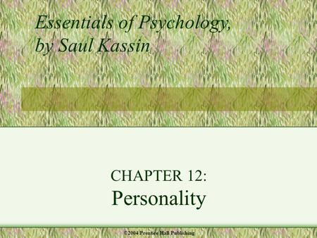 CHAPTER 12: Personality Essentials of Psychology, by Saul Kassin ©2004 Prentice Hall Publishing.