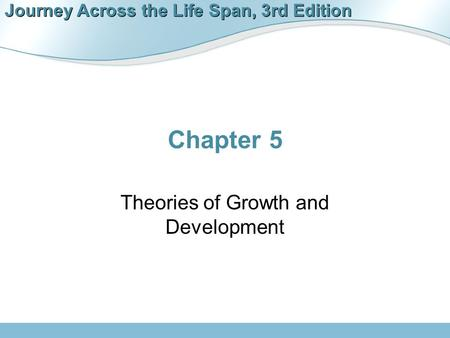 Journey Across the Life Span, 3rd Edition Chapter 5 Theories of Growth and Development.