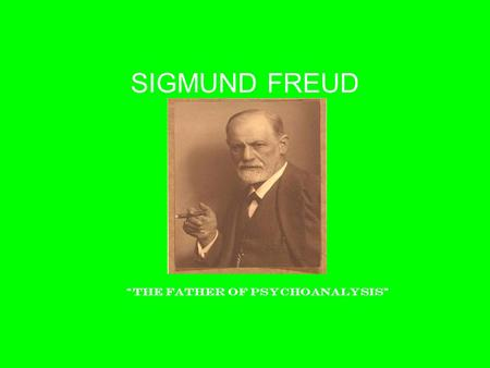 "SIGMUND FREUD ""The father of Psychoanalysis"". Sigmund Freud's Psychoanalytic Perspective 1856-1939 ""I was the only worker in a new field."" Love him or."