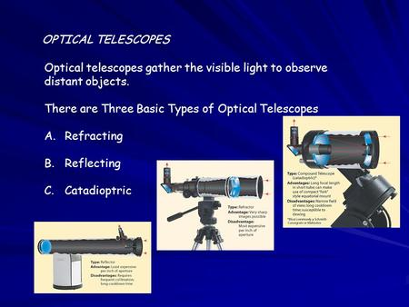 OPTICAL TELESCOPES Optical telescopes gather the visible light to observe distant objects. There are Three Basic Types of Optical Telescopes A.Refracting.