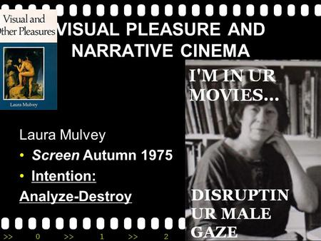 >>0 >>1 >> 2 >> 3 >> 4 >> VISUAL PLEASURE AND NARRATIVE CINEMA Laura Mulvey Screen Autumn 1975 Intention: Analyze-Destroy.
