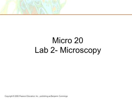 Copyright © 2006 Pearson Education, Inc., publishing as Benjamin Cummings Micro 20 Lab 2- Microscopy.