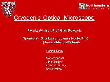 Cryogenic Optical Microscope Faculty Advisor: Prof. Greg Kowalski Sponsors: Dale Larson, James Hogle, Ph.D. (Harvard Medical School) Design Team: Mohammad.