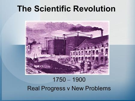 The Scientific Revolution 1750 – 1900 Real Progress v New Problems.