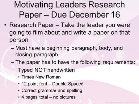 Motivating Leaders Research Paper – Due December 16 Research Paper – Take the leader you were going to film about and write a paper on that person –Must.