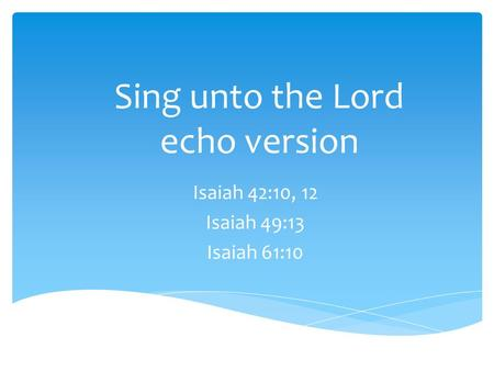 Sing unto the Lord echo version Isaiah 42:10, 12 Isaiah 49:13 Isaiah 61:10.