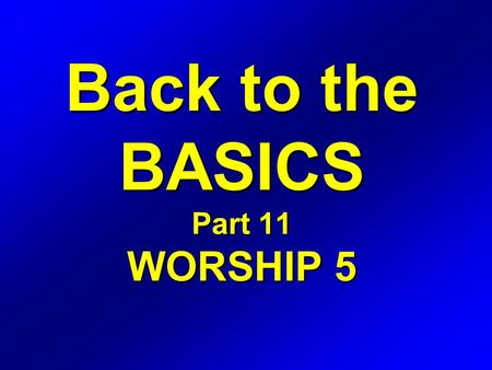 Back to the BASICS Part 11 WORSHIP 5. WORSHIP Definition: The expression of love, gratitude, adoration, and devotion.
