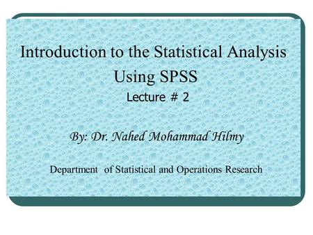 Introduction to the Statistical Analysis Using SPSS Lecture # 2 By: Dr. Nahed Mohammad Hilmy Department of Statistical and Operations Research.
