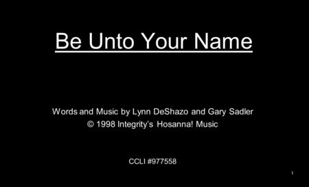 Be Unto Your Name Words and Music by Lynn DeShazo and Gary Sadler © 1998 Integrity's Hosanna! Music CCLI #977558 1.