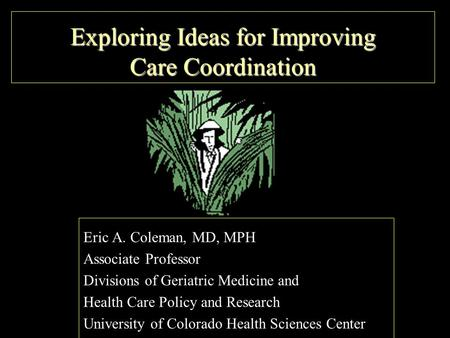 Exploring Ideas for Improving Care Coordination Eric A. Coleman, MD, MPH Associate Professor Divisions of Geriatric Medicine and Health Care Policy and.