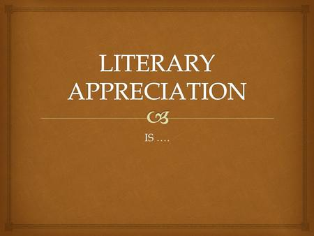 IS …..   GAINING PLEASURE AND UNDERSTANDING LITERATURE  UNDESTANDING THE VALUE AND IMPORTANCE OF LITERATURE  HONORING, RESPECTING AND/ORE ADMIRING.