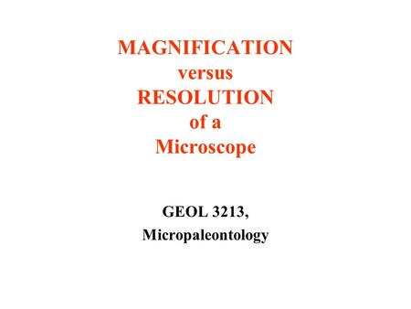 MAGNIFICATION versus RESOLUTION of a Microscope GEOL 3213, Micropaleontology.
