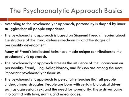 The Psychoanalytic Approach Basics According to the psychoanalytic approach, personality is shaped by inner struggles that all people experience. The psychoanalytic.